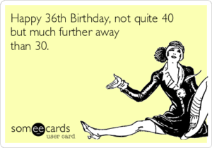 happy 36th birthday to me