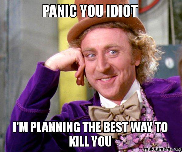 panic you idiot